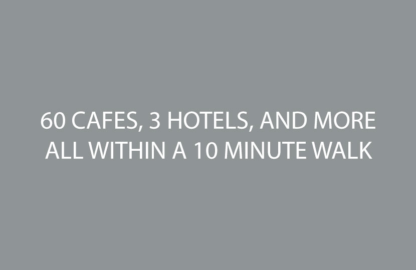 60 CAFES, 3 HOTELS, AND MORE ALL WITHIN A 10 MINUTE WALK
